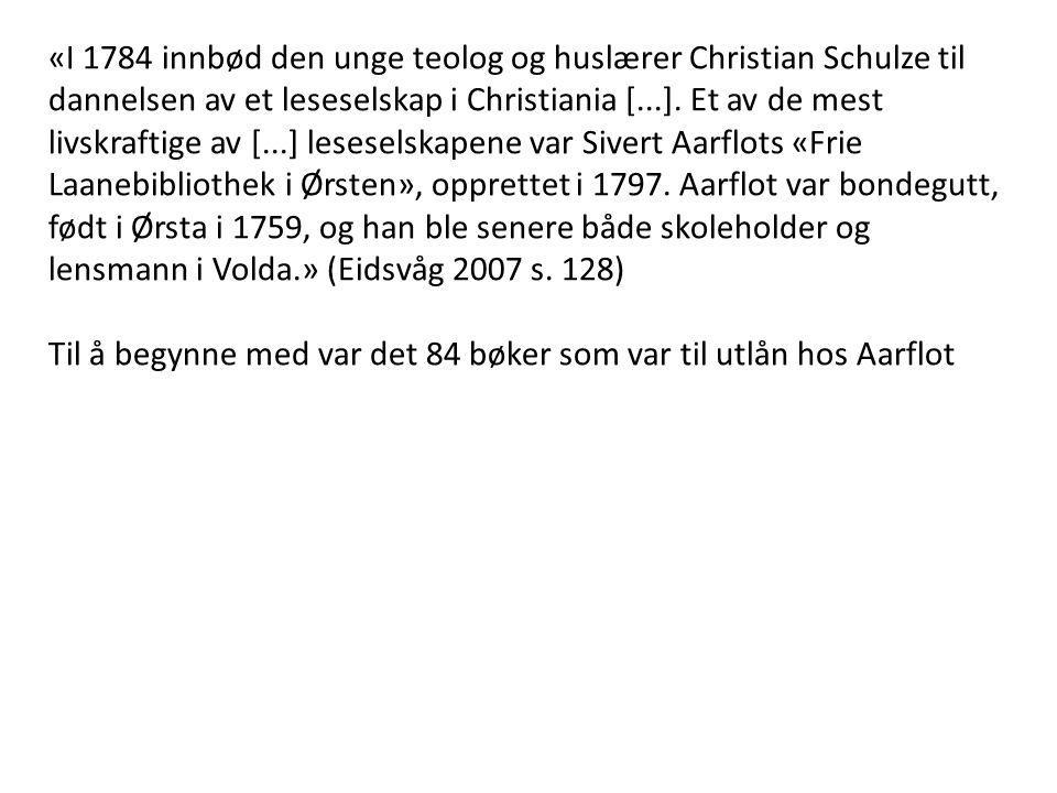 «I 1784 innbød den unge teolog og huslærer Christian Schulze til dannelsen av et leseselskap i Christiania [...]. Et av de mest livskraftige av [...] leseselskapene var Sivert Aarflots «Frie Laanebibliothek i Ørsten», opprettet i 1797. Aarflot var bondegutt, født i Ørsta i 1759, og han ble senere både skoleholder og lensmann i Volda.» (Eidsvåg 2007 s. 128)